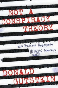 Not a Conspiracy, How Business Propaganda Hijacks Democracy
